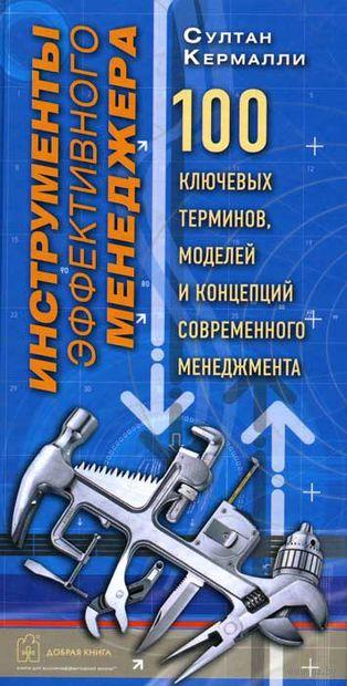 Инструменты эффективного менеджера. 100 ключевых терминов, моделей и концепций современного менеджмента. Султан Кермалли