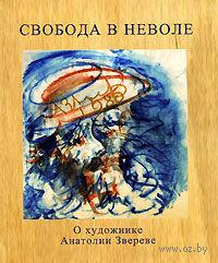Свобода в неволе. О художнике Анатолии Звереве. Теодор Вульфович, Нина Вульфович