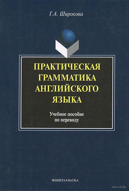 Практическая грамматика английского языка. Учебное пособие по переводу. Г. Широкова