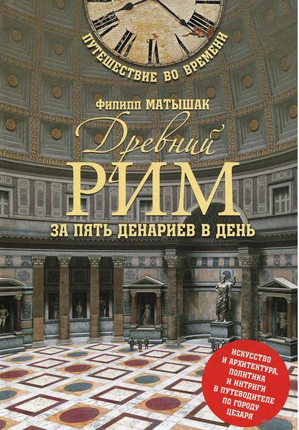 Древний Рим за пять денариев в день. Филипп Матышак