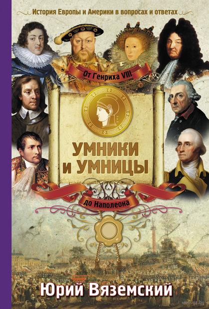 От Генриха VIII до Наполеона. История Европы и Америки в вопросах и ответах. Юрий Вяземский