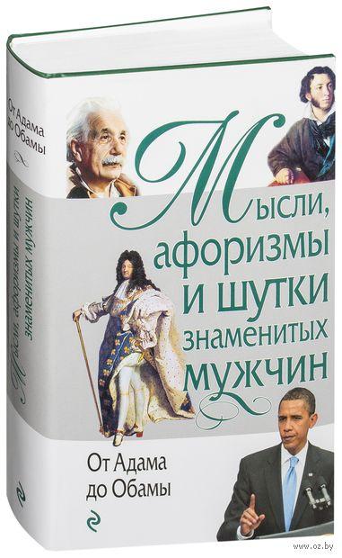 Мысли, афоризмы и шутки знаменитых мужчин. От Адама до Обамы. Константин Душенко