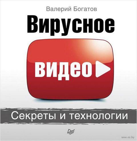 Вирусное видео. Секреты и технологии. Валерий Богатов