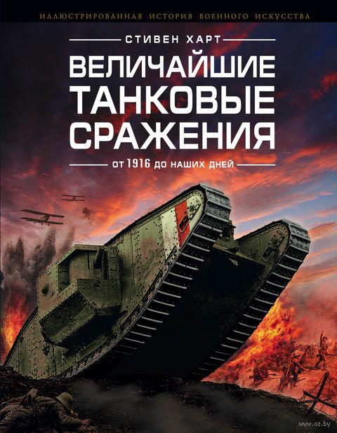 Величайшие танковые сражения от 1916 до наших дней. Стивен Харт