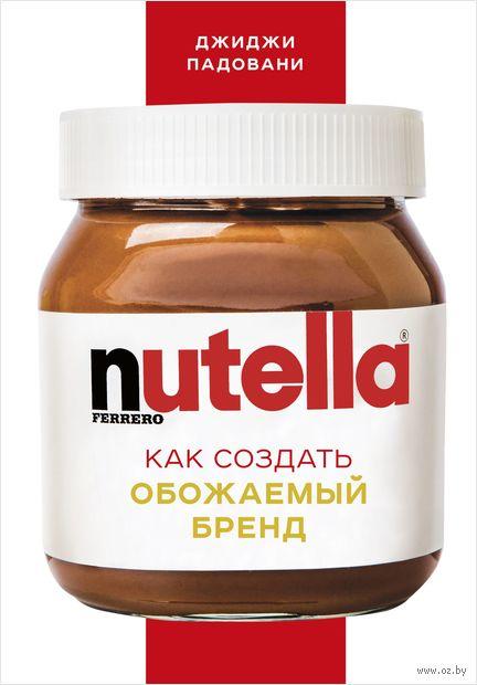 Nutella. Как создать обожаемый бренд — фото, картинка