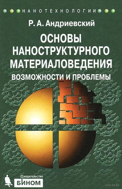 Основы наноструктурного материаловедения. Возможности и проблемы. Р. Андриевский