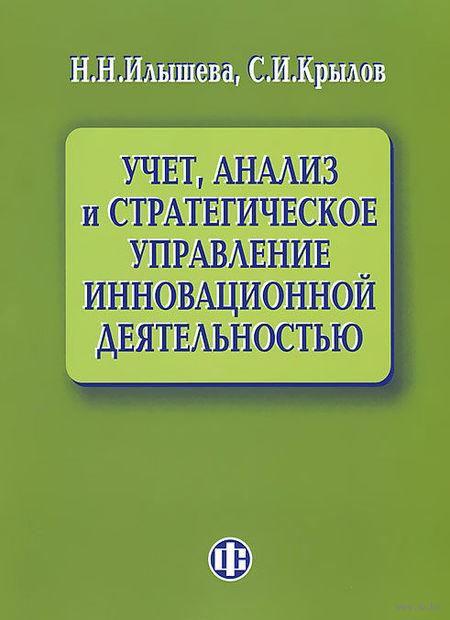Учет, анализ и стратегическое управление инновационной деятельностью. Сергей Крылов, Нина Илышева
