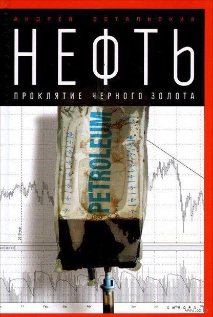 Нефть. Проклятие черного золота. Андрей Остальский