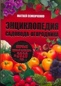 Энциклопедия садовода-огородника. Лунный календарь до 2020 года. Матвей Семенченко