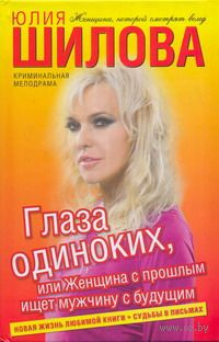 Глаза одиноких, или Женщина с прошлым ищет мужчину с будущим. Юлия Шилова