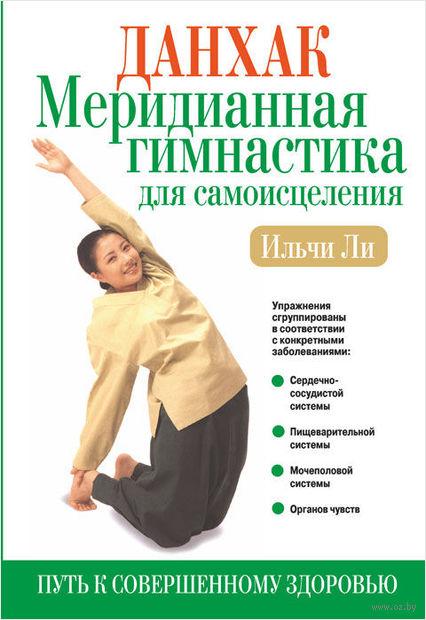 Данхак: Меридианная гимнастика для самоисцеления. Книга 2. Ильчи Ли