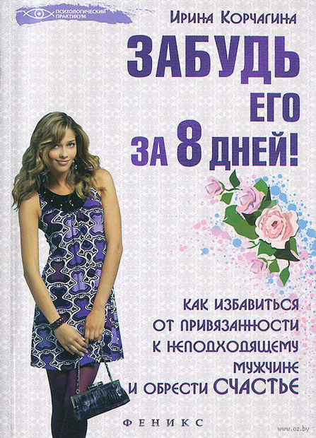 Забудь его за 8 дней! Как избавиться от привязанности к неподходящему мужчине и обрести счастье. Ирина Корчагина