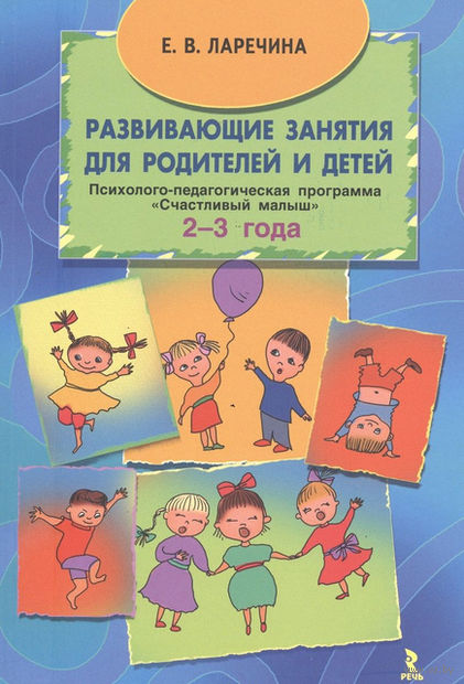 """Развивающие занятия для родителей и детей. Психолого-педагогическая программа """"Счастливый малыш"""" для детей (2-3 года). Елена Ларечина"""