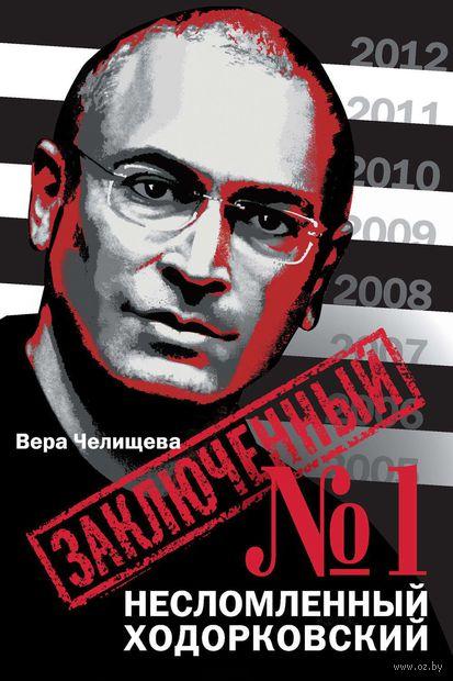 Заключенный №1. Несломленный Ходорковский. Вера Челищева