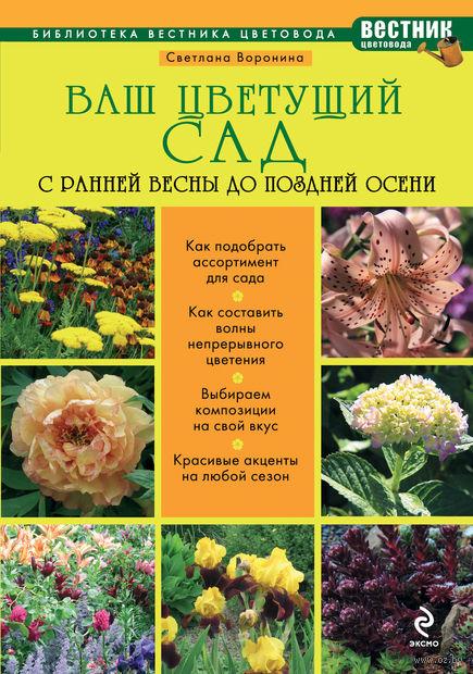 Ваш цветущий сад. С ранней весны до поздней осени. Светлана Воронина