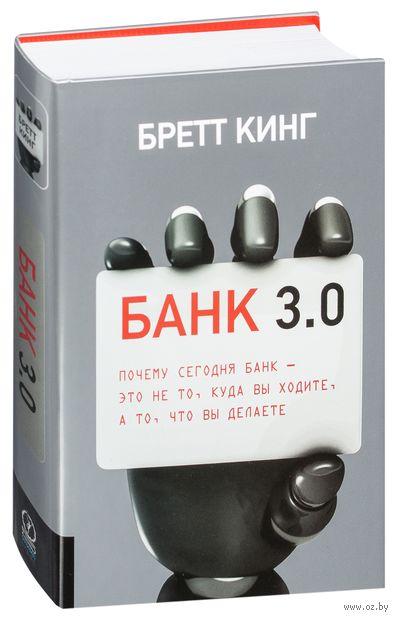 Банк 3.0. Почему сегодня банк - это не то, куда вы ходите, а то, что вы делаете. Бретт Кинг
