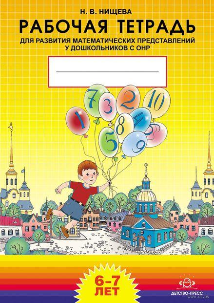 Рабочая тетрадь для развития математичиских представлений у дошкольников с ОНР. Для детей 6-7 лет. Наталия Нищева
