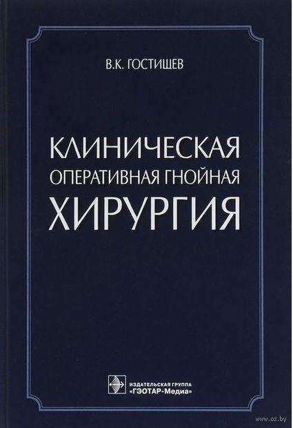 Клиническая оперативная гнойная хирургия. Виктор Гостищев