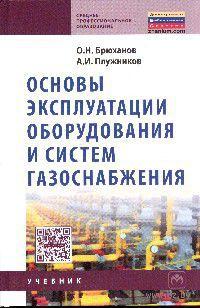Основы эксплуатации оборудования и систем газоснабжения. Олег Брюханов, А. Плужников