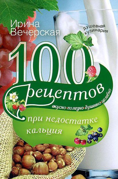 100 рецептов при недостатке кальция. Ирина Вечерская