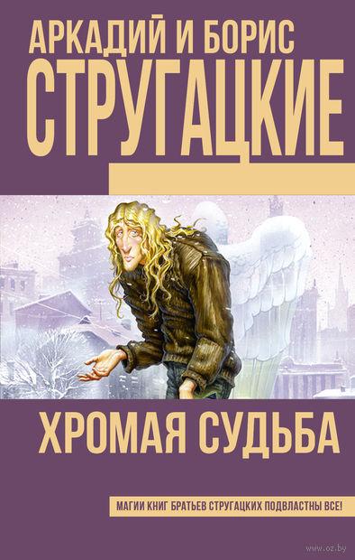 Хромая судьба. Аркадий Стругацкий, Борис Стругацкий