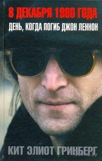 8 декабря 1980 года. День, когда погиб Джон Леннон. Кит Гринберг