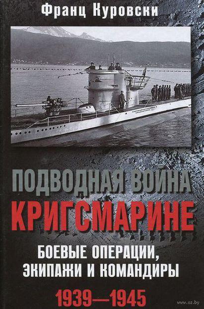 Подводная война кригсмарине. Боевые операции, экипажи и командиры. 1939-1945. Франц Куровски