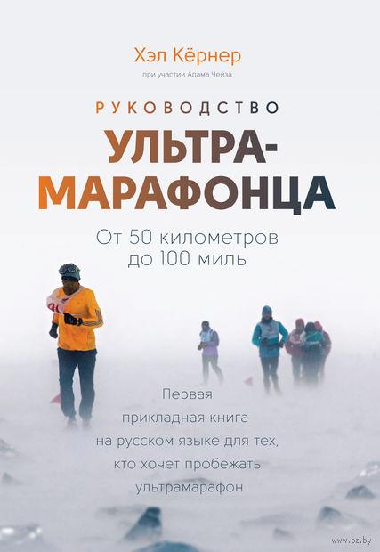 Руководство ультрамарафонца. От 50 километров до 100 миль. Хэл Кернер, Адам Чейз