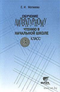 Обучение литературному чтению в начальной школе. 3 класс. Елена Матвеева