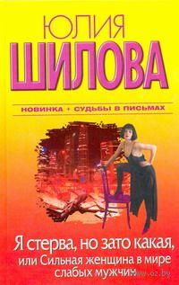 Я стерва, но зато какая, или Cильная женщина в мире слабых мужчин. Юлия Шилова
