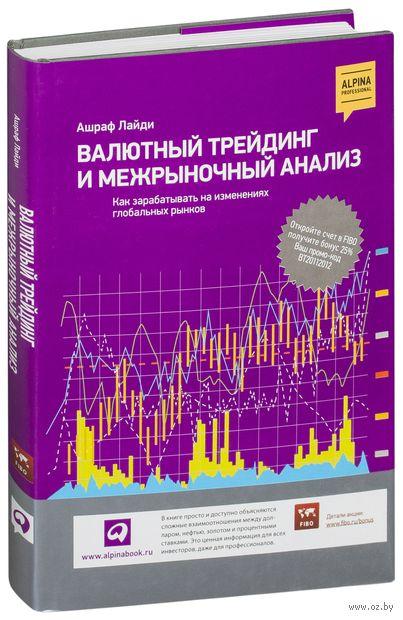 Валютный трейдинг и межрыночный анализ. Как зарабатывать на изменениях глобальных рынков. Ашраф Лайди
