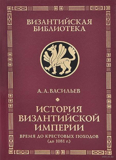 История Византийской империи. Время до Крестовых походов (до 1081 г.). Александр Васильев