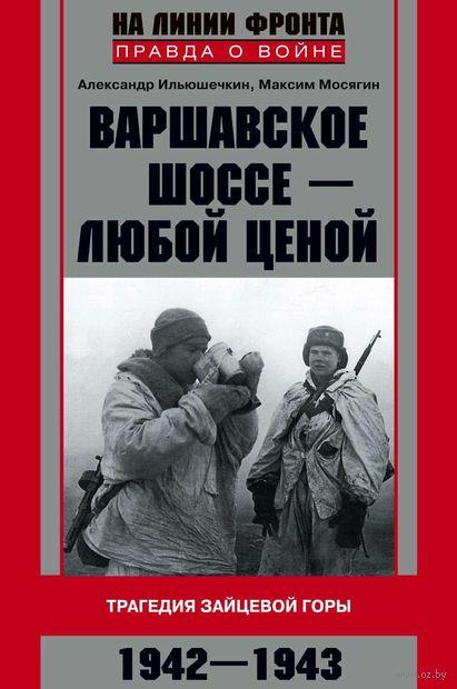 Варшавское шоссе - любой ценой. Трагедия Зайцевой горы. 1942-1943. Александр Ильюшечкин, Максим Мосягин