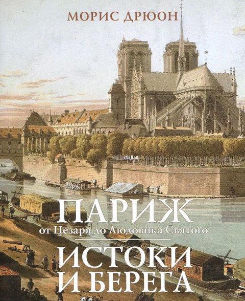 Париж от Цезаря до Людовика Святого. Истоки и берега. Морис Дрюон