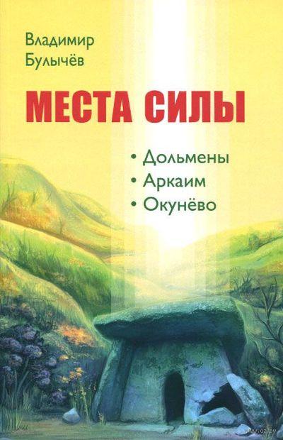 Места силы. Дольмены, Аркаим, Окунево. Владимир Булычев