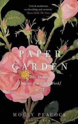 The Paper Garden: Mrs Delany Begins Her Life`s Work at 72. Молли Пикок