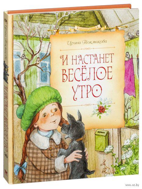 И настанет веселое утро. Ирина Токмакова