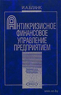 Антикризисное финансовое управление предприятием. И. Бланк