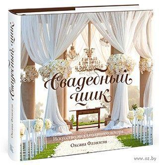 Свадебный шик. Искусство эксклюзивного декора. Оксана Флэнэгэн