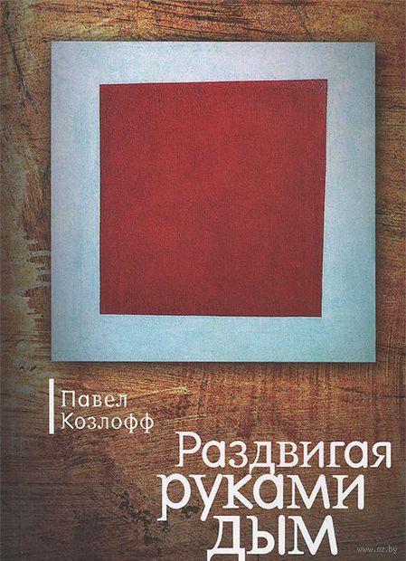 Раздвигая руками дым. Павел Козлофф