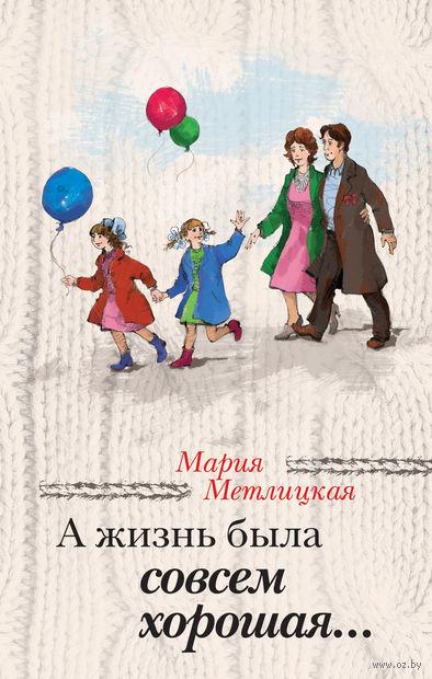 А жизнь была совсем хорошая.... Мария Метлицкая