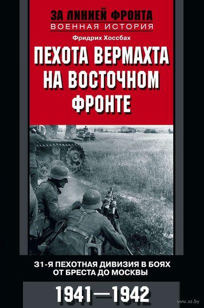 Пехота вермахта на Восточном фронте. 31-я пехотная дивизия в боях от Бреста до Москвы. 1941-1942. Фридрих Хоссбах