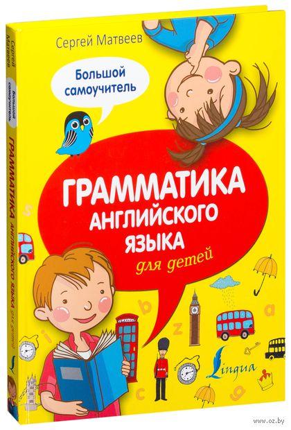Грамматика английского языка для детей. Большой самоучитель. Сергей Матвеев