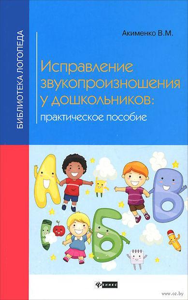 Исправление звукопроизношения у дошкольников. В. Акименко
