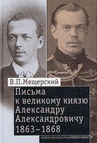 Письма к великому князю Александру Александровичу. 1863-1868. Владимир Мещерский