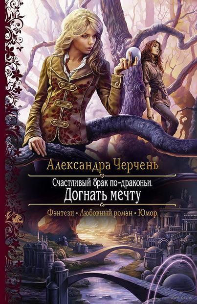 Счастливый брак по-драконьи. Догнать мечту. Александра Черчень