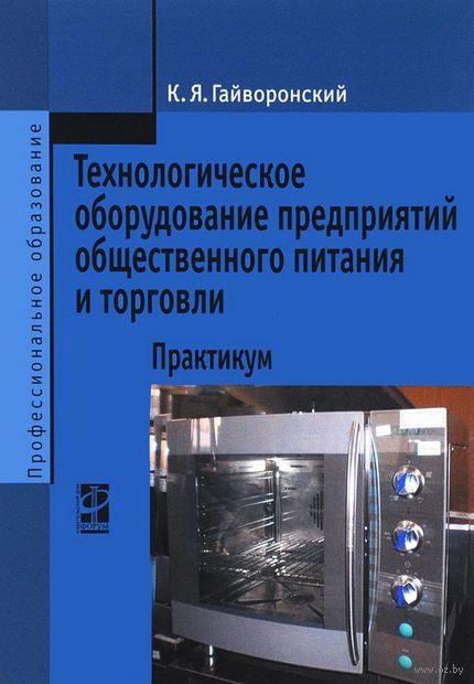 Технологическое оборудование предприятий общественного питания и торговли. Практикум. Константин Гайворонский