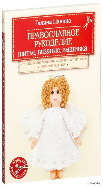 Православное рукоделие. Шитье, вязание, вышивка. Галина Панина