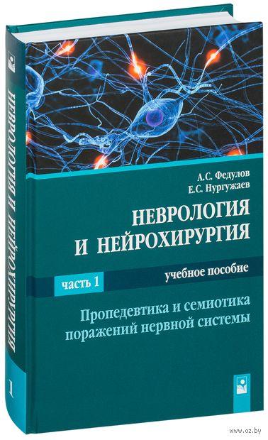 Неврология и нейрохирургия. В 2 частях. Часть 1. Пропедевтика и семиотика поражений нервной системы. Е. Нургужаев, А. Федулов