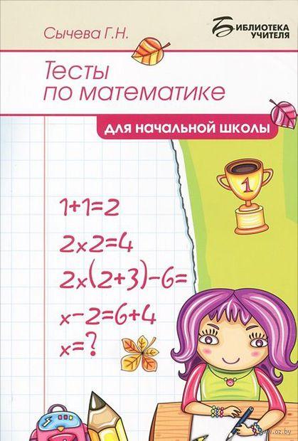 Тесты по математике для начальной школы. Галина Сычева